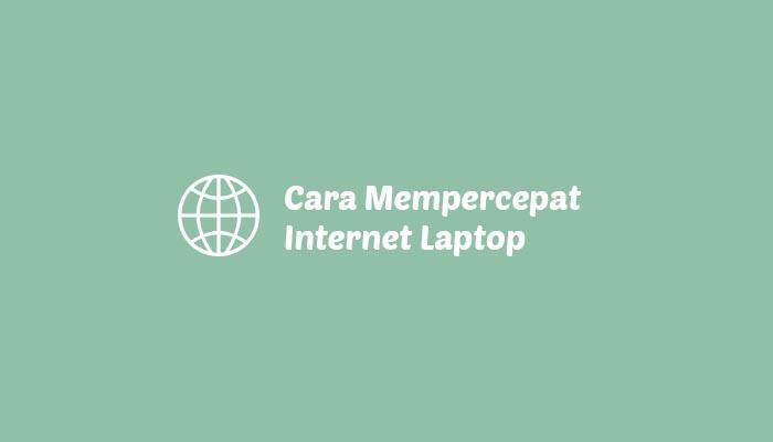 Cara Mempercepat Koneksi Internet di Laptop