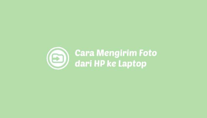 Cara Mengirim Foto dari HP ke Laptop