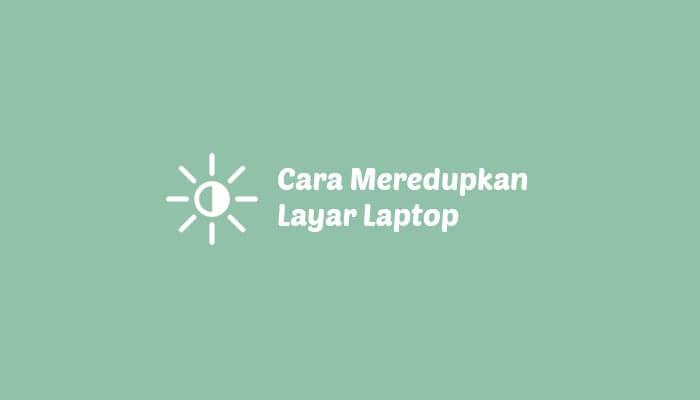 Cara Meredupkan Layar Laptop