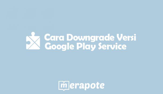 cara downgrade google play service merapote