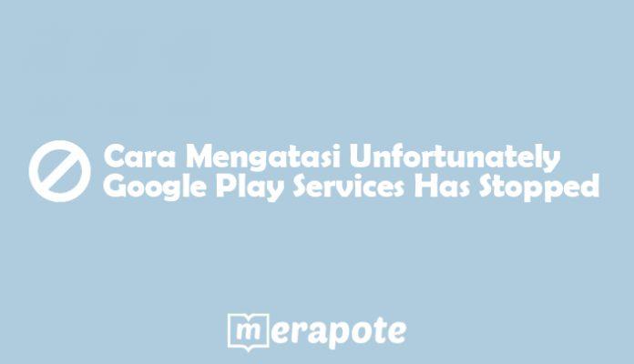 cara mengatasi Unfortunately Google Play Services Has Stopped